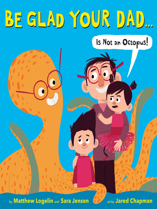 Title details for Be Glad Your Dad... (Is Not an Octopus!) by Matthew Logelin - Available