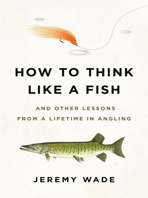 Title details for How to Think Like a Fish by Jeremy Wade - Available