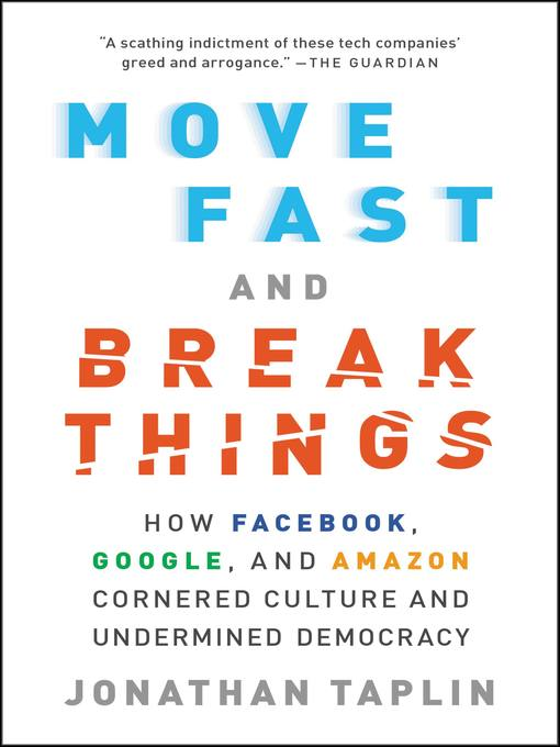 Move Fast and Break Things How Facebook, Google, and Amazon Cornered Culture and Undermined Democracy