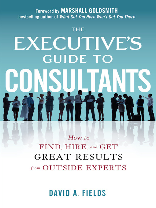 The Executive's Guide to Consultants How to Find, Hire, and Get Great Results from Outside Experts