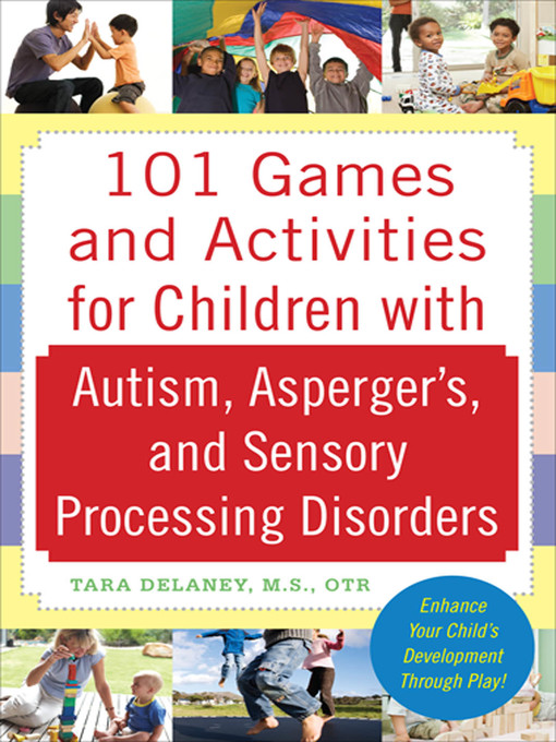 Title details for 101 Games and Activities for Children With Autism, Asperger's and Sensory Processing Disorders by Tara Delaney - Available