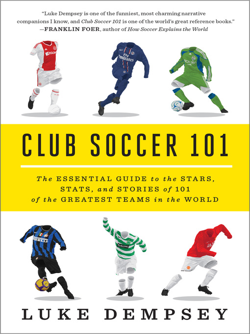 Club Soccer 101 The Essential Guide to the Stars, Stats, and Stories of 101 of the Greatest Teams in the World