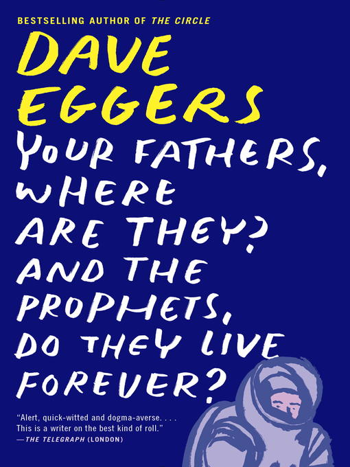 Title details for Your Fathers, Where Are They? And the Prophets, Do They Live Forever? by Dave Eggers - Available