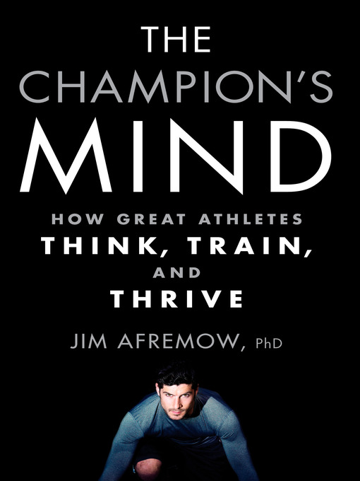 The Champion's Mind How Great Athletes Think, Train, and Thrive