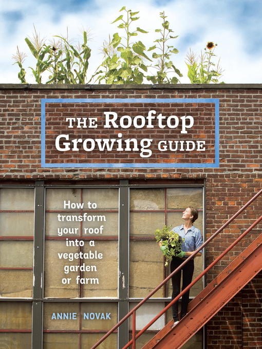Title details for The Rooftop Growing Guide by Annie Novak - Available