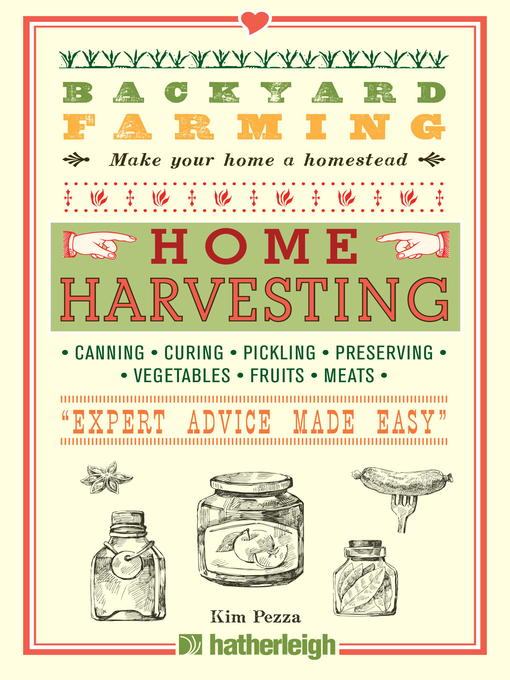 Title details for Home Harvesting: Canning and Curing, Pickling and Preserving Vegetables, Fruits and Meats by Kim Pezza - Available