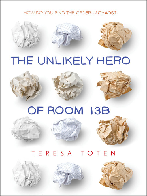 Title details for The Unlikely Hero of Room 13B by Teresa Toten - Available