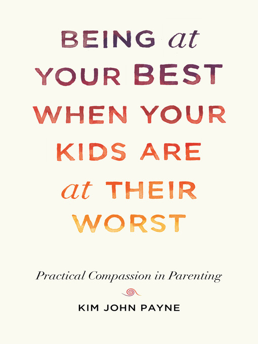 Title details for Being at Your Best When Your Kids Are at Their Worst by Kim John Payne - Wait list