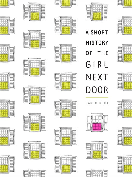 Title details for A Short History of the Girl Next Door by Jared Reck - Available