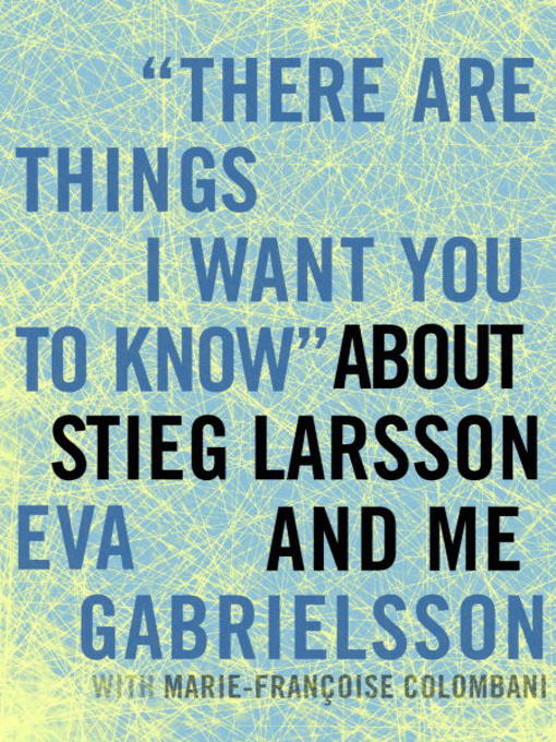"""Title details for """"There Are Things I Want You to Know"""" about Stieg Larsson and Me by Eva Gabrielsson - Available"""