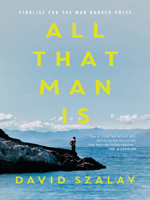 Détails du titre pour All That Man Is par David Szalay - Disponible