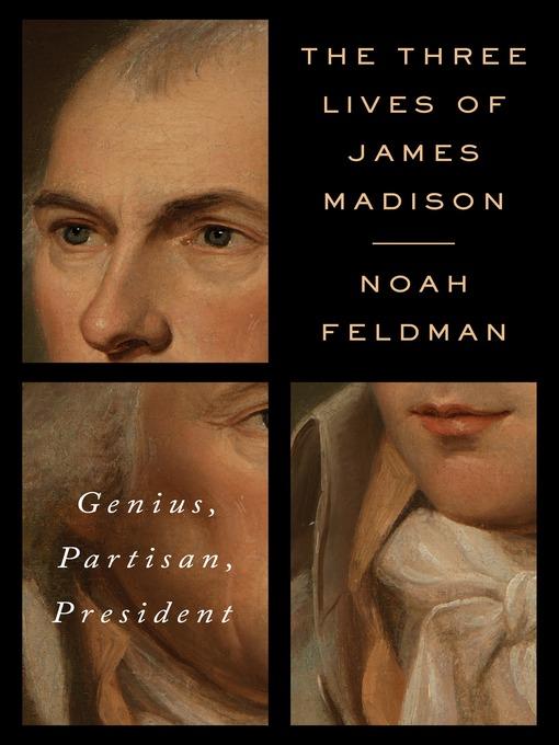 Title details for The Three Lives of James Madison by Noah Feldman - Wait list