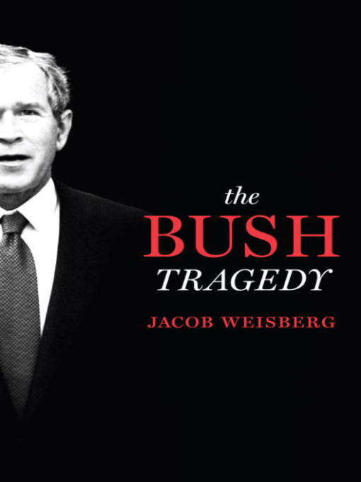 Title details for The Bush Tragedy by Jacob Weisberg - Available