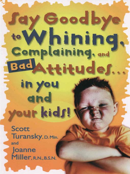 Title details for Say Goodbye to Whining, Complaining, and Bad Attitudes... in You and Your Kids by Scott Turansky - Available