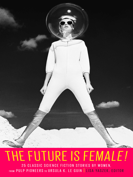 Title details for The Future Is Female! 25 Classic Science Fiction Stories by Women, from Pulp Pioneers to Ursula K. Le Guin by Lisa Yaszek - Available