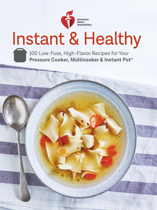 American Heart Association Instant and Healthy 100 Low-Fuss, Heart-Healthy Recipes for Your Pressure Cooker, Multicooker, and Instant Pot
