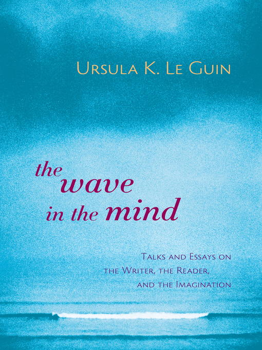 The Wave in the Mind Talks and Essays on the Writer, the Reader, and the Imagination