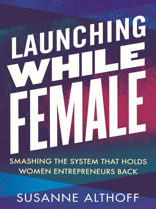 Launching while female [electronic resource] : Smashing the system that holds women entrepreneurs back.