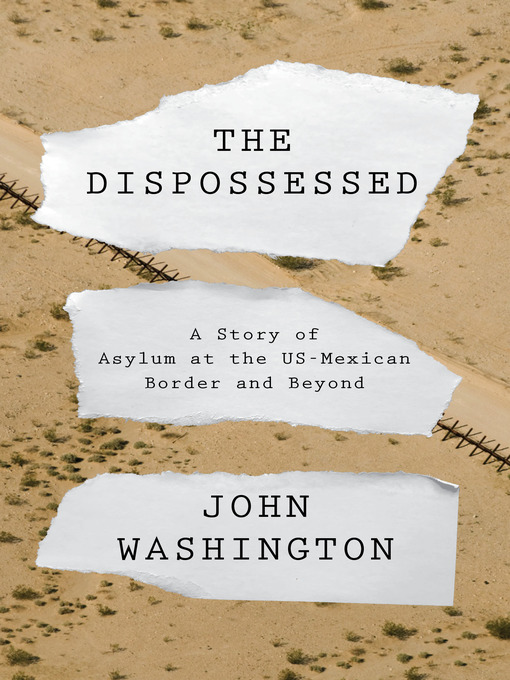 The Dispossessed A Story of Asylum and the US-Mexican Border and Beyond