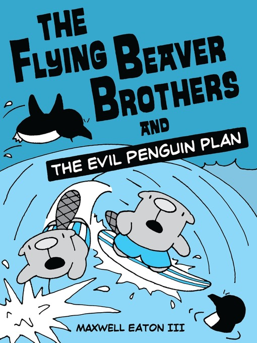 Title details for The Flying Beaver Brothers and the Evil Penguin Plan by Maxwell Eaton, III - Wait list