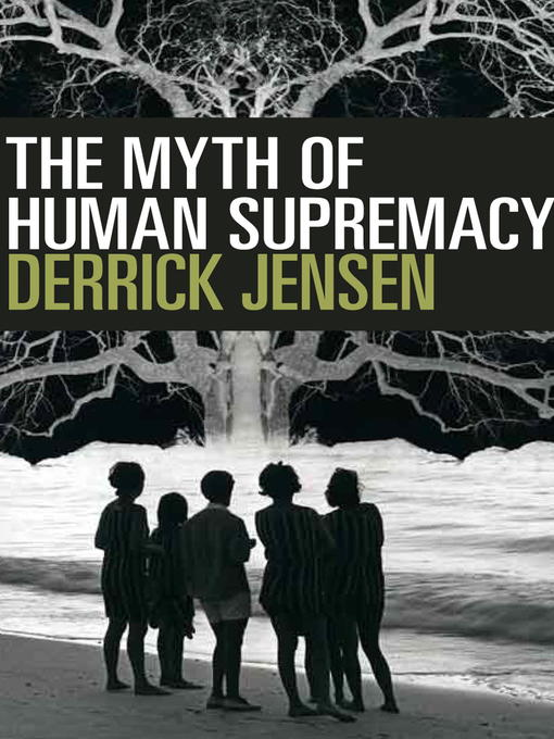 Title details for The Myth of Human Supremacy by Derrick Jensen - Wait list