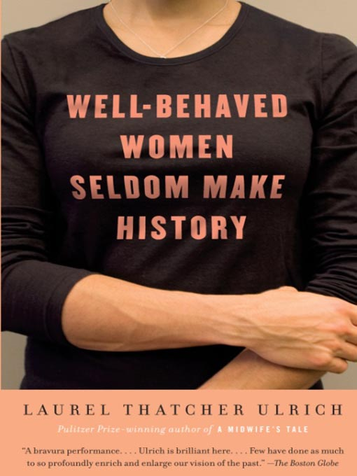 Title details for Well-Behaved Women Seldom Make History by Laurel Thatcher Ulrich - Wait list