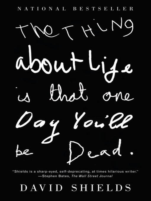 Title details for The Thing About Life is That One Day You'll Be Dead by David Shields - Available
