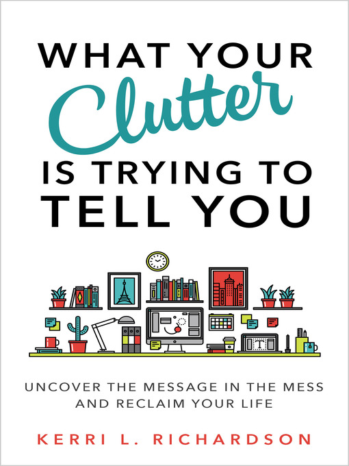 Title details for What Your Clutter Is Trying to Tell You by Kerri L. Richardson - Available