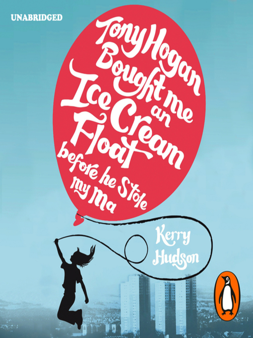 Title details for Tony Hogan Bought Me an Ice-cream Float Before He Stole My Ma by Kerry Hudson - Available