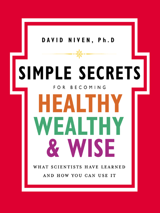 The Simple Secrets for Becoming Healthy, Wealthy, and Wise What Scientists Have Learned and How You Can Use It