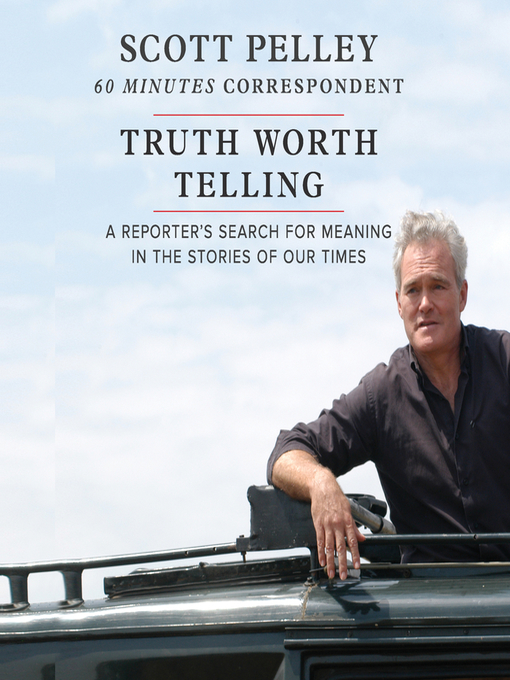 Title details for Truth Worth Telling by Scott Pelley - Available