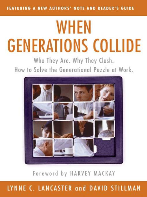 When Generations Collide Who They Are. Why They Clash. How to Solve the Generational Puzzle at Work