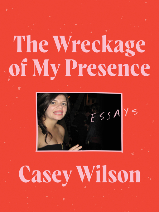 Title details for The Wreckage of My Presence by Casey Wilson - Available