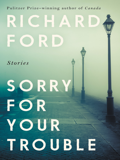 Title details for Sorry for Your Trouble by Richard Ford - Available