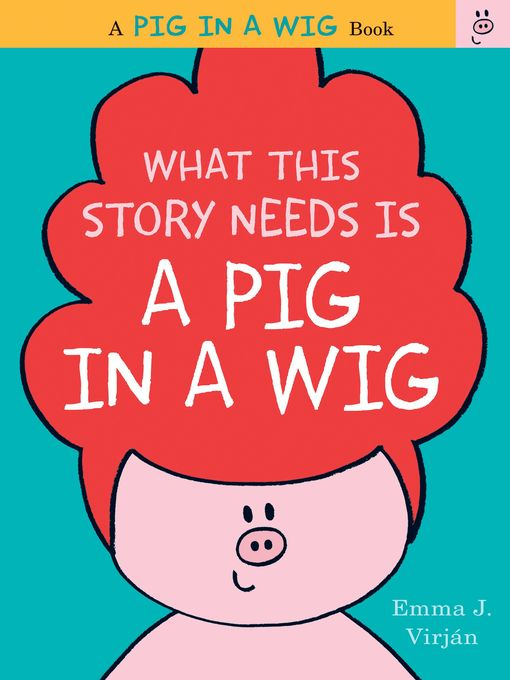 Title details for What This Story Needs Is a Pig in a Wig by Emma J. Virjan - Wait list
