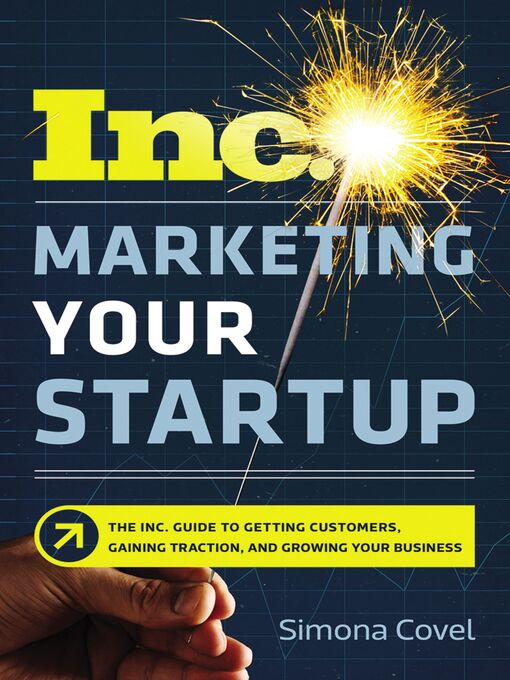 Marketing your startup [electronic resource] : The inc. guide to getting customers, gaining traction, and growing your business.