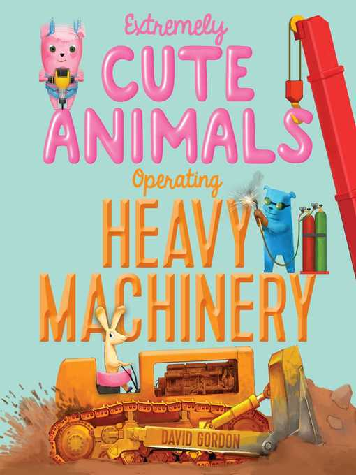 Title details for Extremely Cute Animals Operating Heavy Machinery by David Gordon - Available