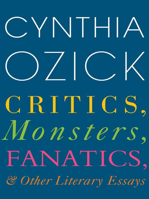 Title details for Critics, Monsters, Fanatics, and Other Literary Essays by Cynthia Ozick - Available