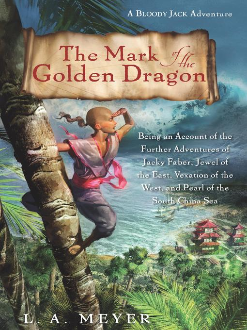 Title details for The Mark of the Golden Dragon: Being an Account of the Further Adventures of Jacky Faber, Jewel of the East, Vexation of the West, and Pearl of the South China Sea by L. A. Meyer - Available