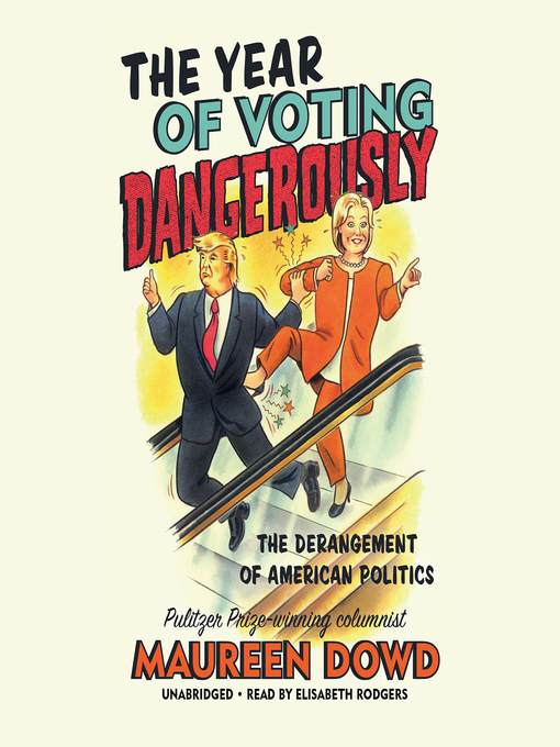 Title details for The Year of Voting Dangerously by Maureen Dowd - Available