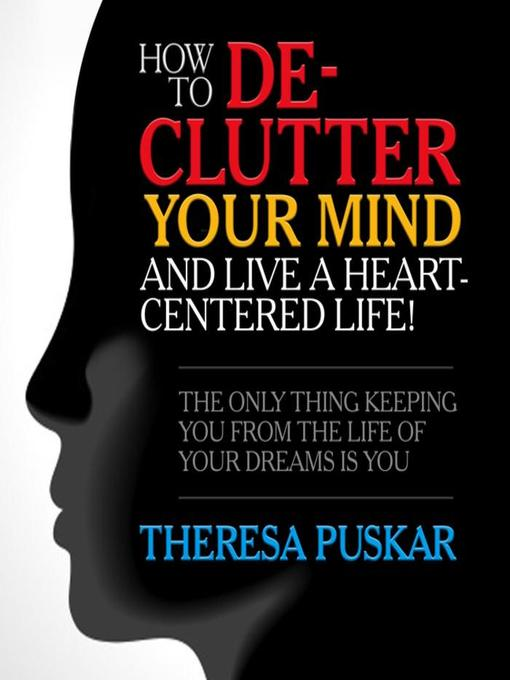 Title details for How to De-Clutter Your Mind and Live a Heart-Centered Life! by Theresa Puskar - Wait list