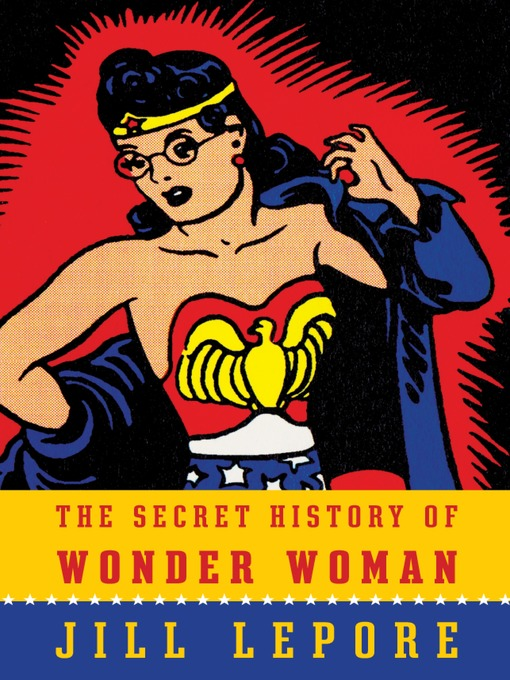 Title details for The Secret History of Wonder Woman by Jill Lepore - Available