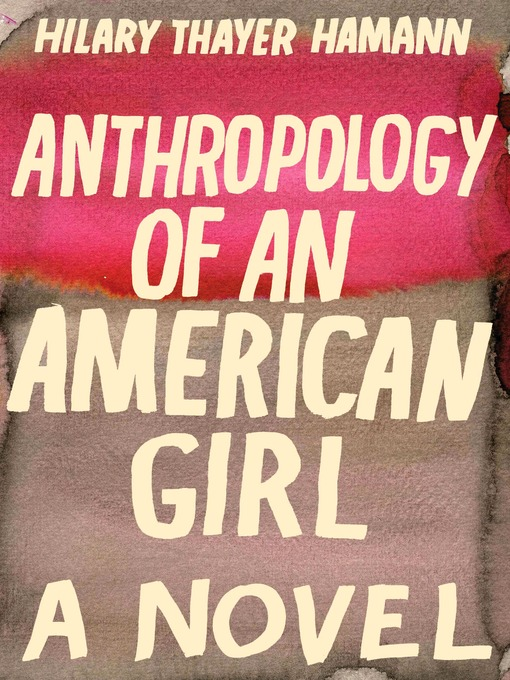 Title details for Anthropology of an American Girl by Hilary Thayer Hamann - Available