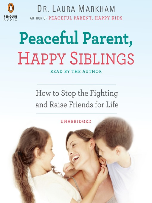 Peaceful parent, happy siblings : how to stop the fighting and raise friends for life