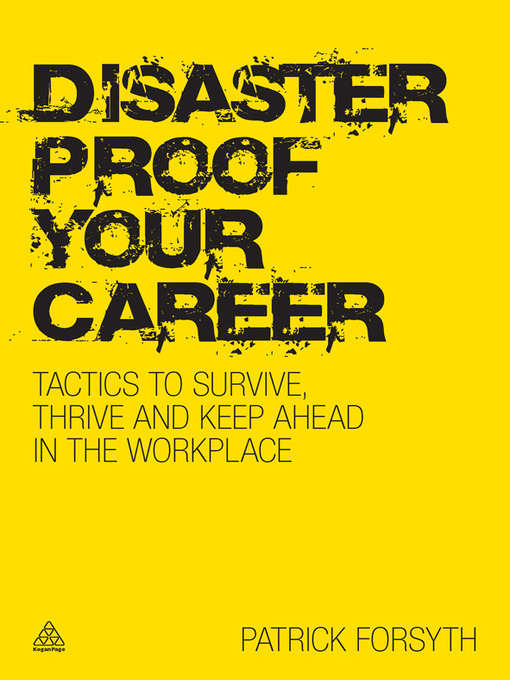 Disaster Proof Your Career Tactics to Survive, Thrive and Keep Ahead in the Workplace