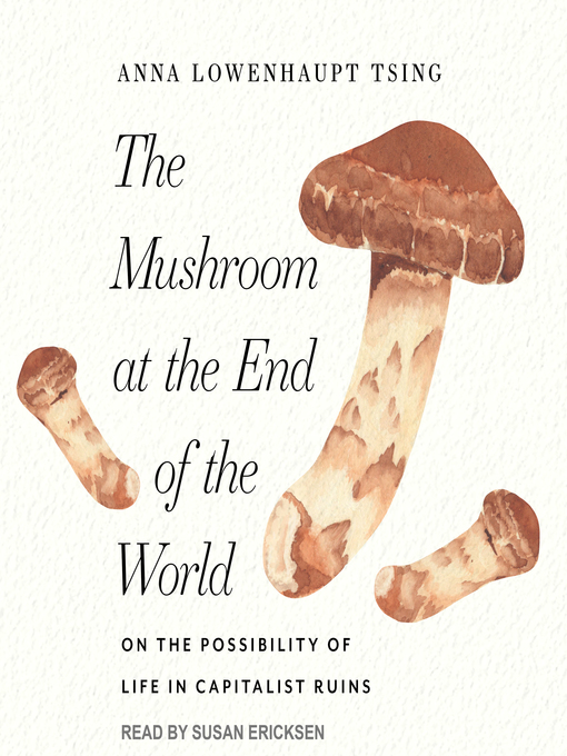 The Mushroom at the End of the World: On the Possibility of Life in Capitalist Ruins