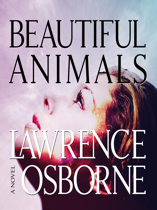 Title details for Beautiful Animals by Lawrence Osborne - Available