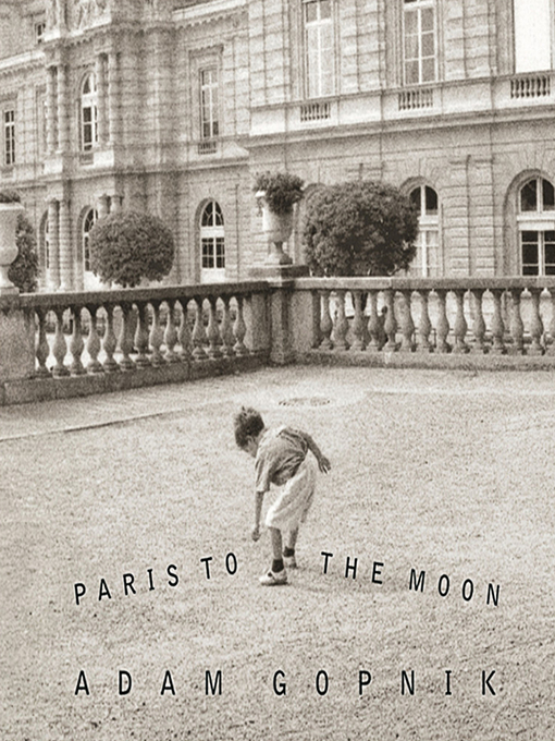 Title details for Paris to the Moon by Adam Gopnik - Available