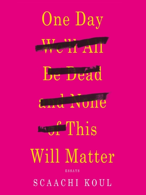 Title details for One Day We'll All Be Dead and None of This Will Matter by Scaachi Koul - Wait list