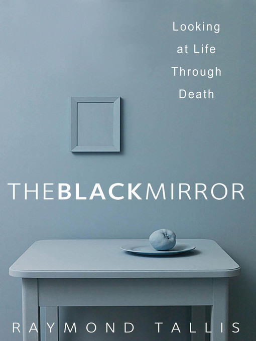 Title details for The Black Mirror by Raymond Tallis - Available